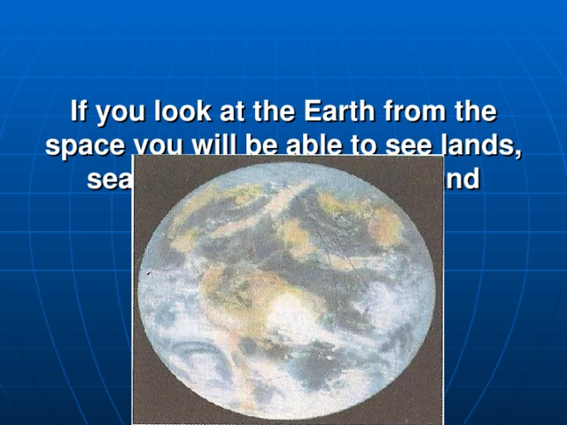 If you look at the Earth from the space you will be able to see lands, seas, oceans, continents and different countries.