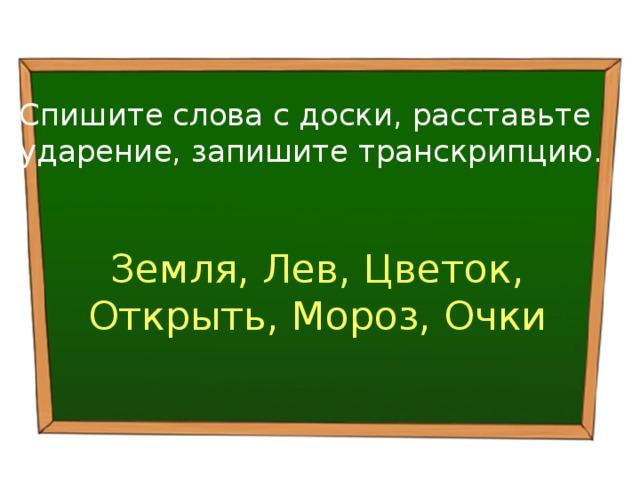 Спишите слова с доски, расставьте ударение, запишите транскрипцию . Земля, Лев, Цветок, Открыть, Мороз, Очки