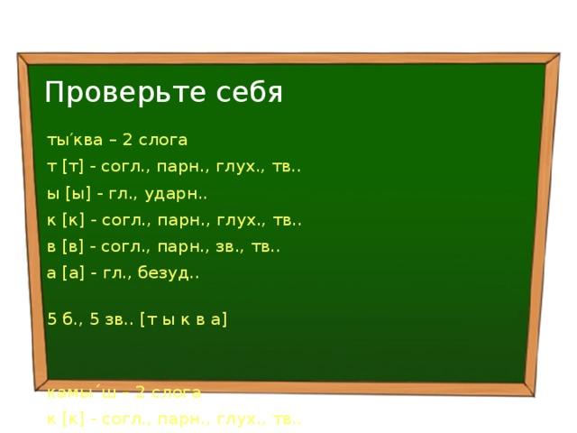 Проверьте себя ты′ква – 2 слога т [т] - согл., парн., глух., тв.. ы [ы] - гл., ударн.. к [к] - согл., парн., глух., тв.. в [в] - согл., парн., зв., тв.. а [а] - гл., безуд.. 5 б., 5 зв.. [т ы к в а] камы´ш – 2 слога к [к] - согл., парн., глух., тв.. а [а] - гл., безуд.. м [м] - согл., непарн., сон., тв.. ы [ы] - гл., ударн.. ш [ш] - согл., парн., глух., тв.. 5 б., 5 зв.. [к а м ы ш]
