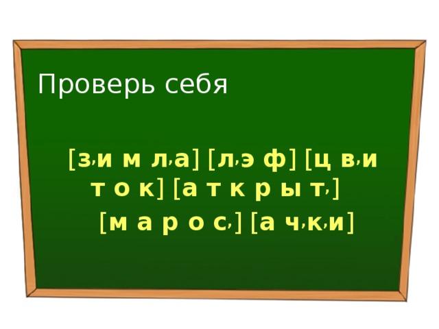 Проверь себя [ з , и м л , а ] [ л , э ф ] [ ц в , и т о к ] [ а т к р ы т , ]  [ м а р о с , ] [ а ч , к , и ]