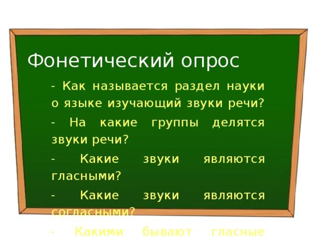 Фонетический опрос - Как называется раздел науки о языке изучающий звуки речи? - На какие группы делятся звуки речи? - Какие звуки являются гласными? - Какие звуки являются согласными? - Какими бывают гласные звуки?