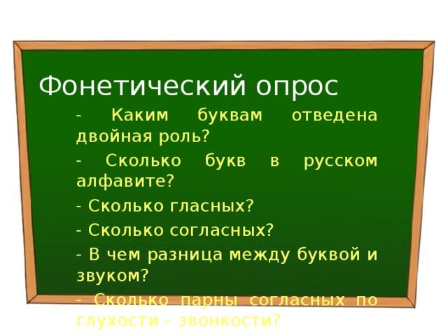 Фонетический опрос - Каким буквам отведена двойная роль? - Сколько букв в русском алфавите? - Сколько гласных? - Сколько согласных? - В чем разница между буквой и звуком? - Сколько парны согласных по глухости – звонкости?