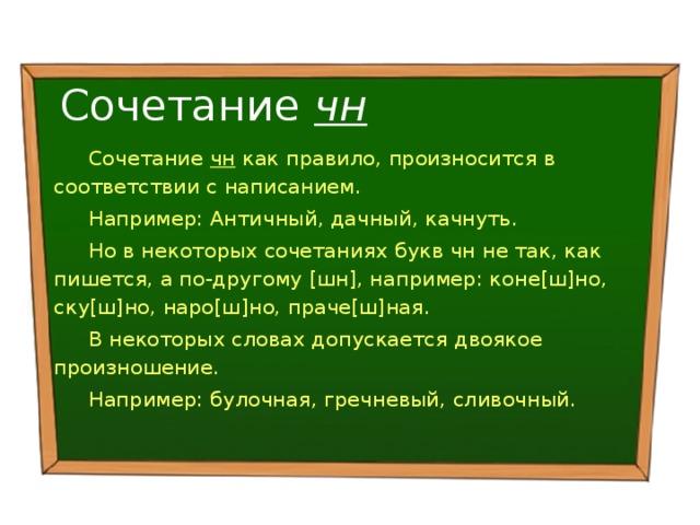 Сочетание чн Сочетание чн как правило, произносится в соответствии с написанием. Например: Античный, дачный, качнуть. Но в некоторых сочетаниях букв чн не так, как пишется, а по-другому [шн], например: коне[ш]но, ску[ш]но, наро[ш]но, праче[ш]ная. В некоторых словах допускается двоякое произношение. Например: булочная, гречневый, сливочный.