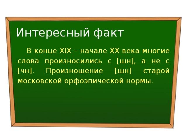 Интересный факт В конце XIX – начале XX века многие слова произносились с [шн], а не с [чн]. Произношение [шн] старой московской орфоэпической нормы.