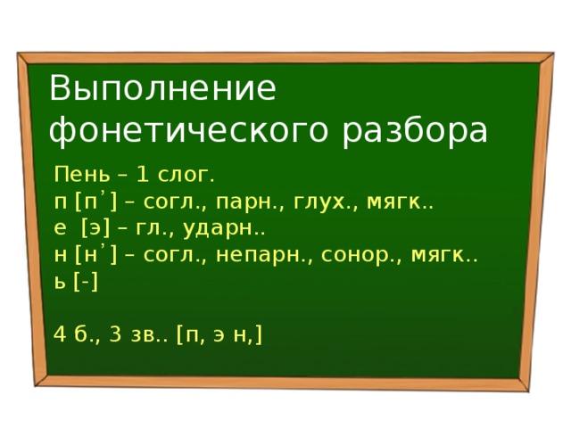 Выполнение фонетического разбора Пень – 1 слог. п [п᾽] – согл., парн., глух., мягк.. е [э] – гл., ударн.. н [н᾽] – согл., непарн., сонор., мягк.. ь [-] 4 б., 3 зв.. [п, э н,]