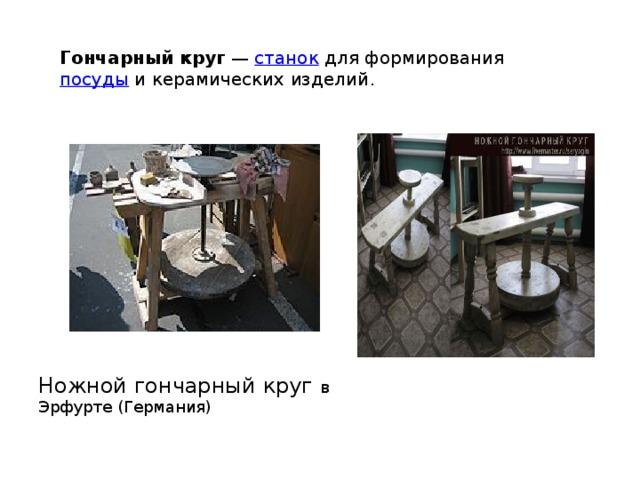 Гончарный круг — станок для формирования посуды и керамических изделий . Ножной гончарный круг в Эрфурте (Германия)