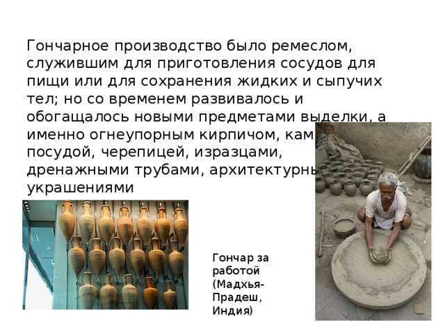 Гончарное производство было ремеслом, служившим для приготовления сосудов для пищи или для сохранения жидких и сыпучих тел; но со временем развивалось и обогащалось новыми предметами выделки, а именно огнеупорным кирпичом, каменной посудой, черепицей, изразцами, дренажными трубами, архитектурными украшениями Гончар за работой (Мадхья- Прадеш, Индия)