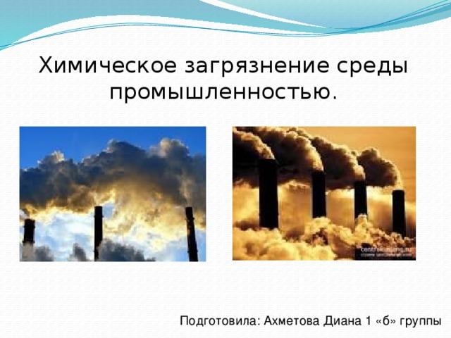 Химическое загрязнение среды промышленностью. Подготовила: Ахметова Диана 1 «б» группы