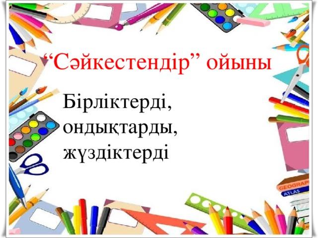 """"""" Сәйкестендір"""" ойыны   Бірліктерді, ондықтарды,  жүздіктерді"""