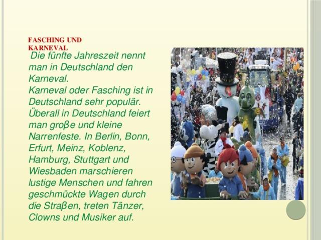 Fasching und  Karneval    Die fünfte Jahreszeit nennt man in Deutschland den Karneval.  Karneval oder Fasching ist in Deutschland sehr populär. Überall in Deutschland feiert man groβe und kleine Narrenfeste. In Berlin, Bonn, Erfurt, Meinz, Koblenz, Hamburg, Stuttgart und Wiesbaden marschieren lustige Menschen und fahren geschmückte Wagen durch die Straβen, treten Tänzer, Clowns und Musiker auf.