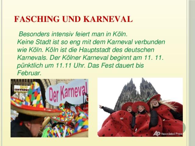 Fasching und Karneval    Besonders intensiv feiert man in Köln.  Keine Stadt ist so eng mit dem Karneval verbunden wie Köln. Köln ist die Hauptstadt des deutschen Karnevals. Der Kölner Karneval beginnt am 11. 11. pünktlich um 11.11 Uhr. Das Fest dauert bis Februar.