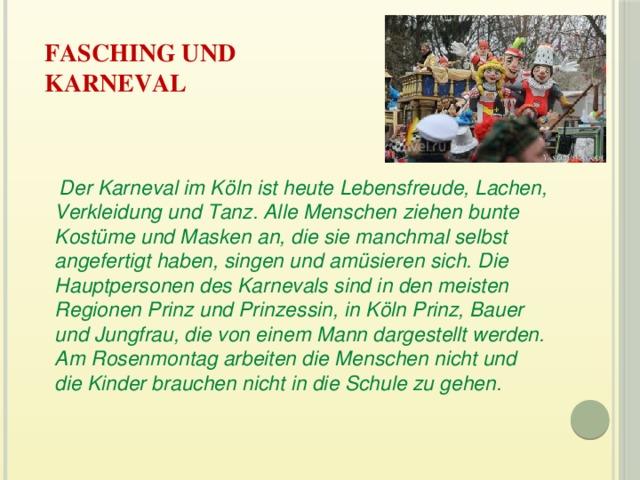 Fasching und  Karneval    Der Karneval im Köln ist heute Lebensfreude, Lachen, Verkleidung und Tanz. Alle Menschen ziehen bunte Kostüme und Masken an, die sie manchmal selbst angefertigt haben, singen und amüsieren sich. Die Hauptpersonen des Karnevals sind in den meisten Regionen Prinz und Prinzessin, in Köln Prinz, Bauer und Jungfrau, die von einem Mann dargestellt werden. Am Rosenmontag arbeiten die Menschen nicht und die Kinder brauchen nicht in die Schule zu gehen.