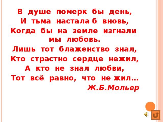 В душе померк бы день, И тьма настала б вновь, Когда бы на земле изгнали мы любовь. Лишь тот блаженство знал, Кто страстно сердце нежил, А кто не знал любви, Тот всё равно, что не жил… Ж.Б.Мольер