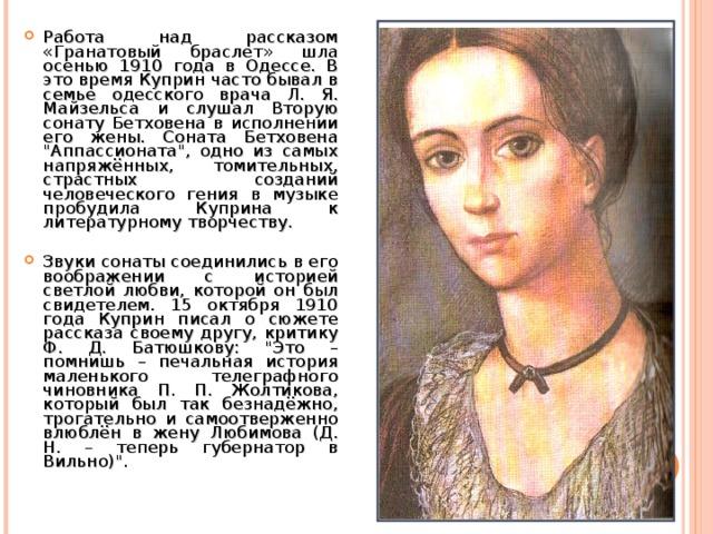 Работа над рассказом «Гранатовый браслет» шла осенью 1910 года в Одессе. В это время Куприн часто бывал в семье одесского врача Л. Я. Майзельса и слушал Вторую сонату Бетховена в исполнении его жены. Соната Бетховена