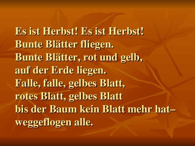 Es ist Herbst! Es ist Herbst!  Bunte Blätter fliegen.  Bunte Blätter, rot und gelb,  auf der Erde liegen.  Falle, falle, gelbes Blatt,  rotes Blatt, gelbes Blatt  bis der Baum kein Blatt mehr hat–  weggeflogen alle.