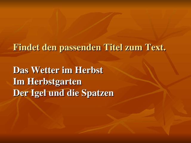 Findet den passenden Titel zum Text.    Das Wetter im Herbst  Im Herbstgarten  Der Igel und die Spatzen