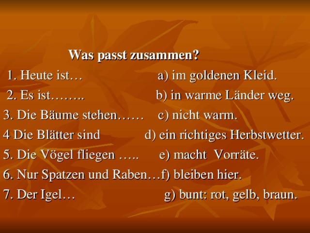 Was passt zusammen?  1. Heute ist…  a) im goldenen Kleid.  2. Es ist…….. b) in warme Länder weg. 3. Die Bäume stehen……c) nicht warm. 4 Die Blätter sind  d) ein richtiges Herbstwetter. 5. Die Vögel fliegen …..e) macht Vorräte. 6. Nur Spatzen und Raben…f) bleiben hier. 7. Der Igel… g) bunt: rot, gelb, braun.