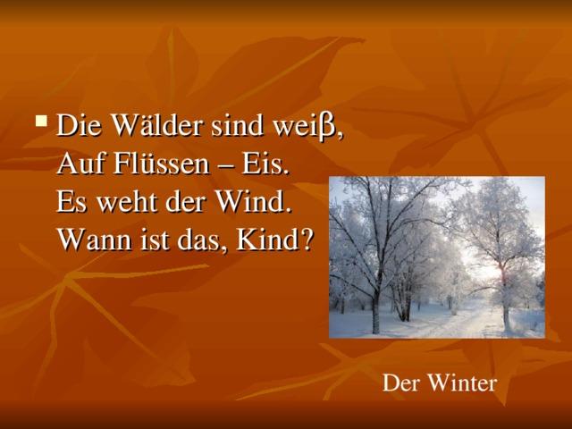 Die Wälder sind weiβ,  Auf Flüssen – Eis.  Es weht der Wind.  Wann ist das, Kind?