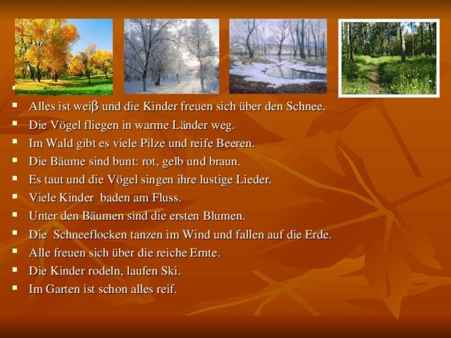 Es regnet. Alles ist wei β und die Kinder freuen sich über den Schnee. Die Vögel fliegen in warme Länder weg. Im Wald gibt es viele Pilze und reife Beeren. Die Bäume sind bunt: rot, gelb und braun. Es taut und die Vögel singen ihre lustige Lieder. Viele Kinder baden am Fluss. Unter den Bäumen sind die ersten Blumen. Die Schneeflocken tanzen im Wind und fallen auf die Erde. Alle freuen sich über die reiche Ernte. Die Kinder rodeln, laufen Ski. Im Garten ist schon alles reif.