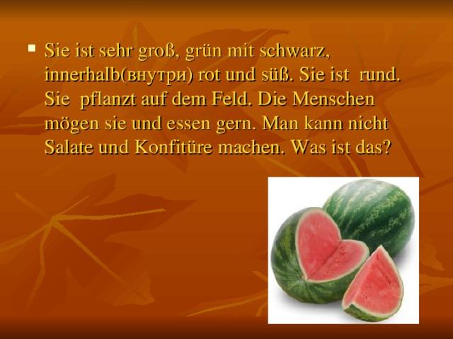 Sie ist sehr groß, grün mit schwarz, innerhalb( внутри ) rot und süß. Sie ist rund. Sie pflanzt auf dem Feld. Die Menschen mögen sie und essen gern. Man kann nicht Salate und Konfitüre machen. Was ist das?