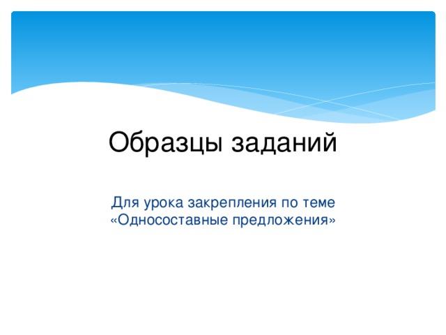 Образцы заданий Для урока закрепления по теме «Односоставные предложения»