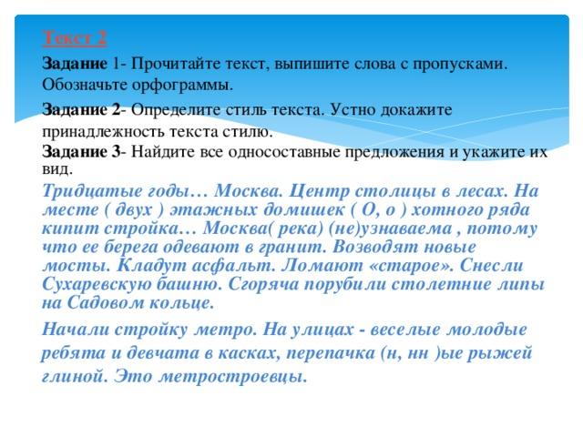 Текст 2 Задание 1- Прочитайте текст, выпишите слова с пропусками. Обозначьте орфограммы. Задание 2 - Определите стиль текста. Устно докажите принадлежность текста стилю. Задание 3 - Найдите все односоставные предложения и укажите их вид. Тридцатые годы… Москва. Центр столицы в лесах. На месте ( двух ) этажных домишек ( О, о ) хотного ряда кипит стройка… Москва( река) (не)узнаваема , потому что ее берега одевают в гранит. Возводят новые мосты. Кладут асфальт. Ломают «старое». Снесли Сухаревскую башню. Сгоряча порубили столетние липы на Садовом кольце. Начали стройку метро. На улицах - веселые молодые ребята и девчата в касках, перепачка (н, нн )ые рыжей глиной. Это метростроевцы.