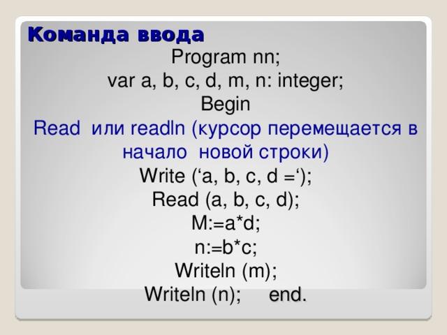 Команда ввода Program nn; var a , b, c, d, m, n: integer; Begin Read или readln ( курсор перемещается в начало новой строки) Write ('a, b, c, d ='); Read (a, b, c, d); M:=a*d; n:=b*c; Writeln ( m ); Writeln ( n ); end.