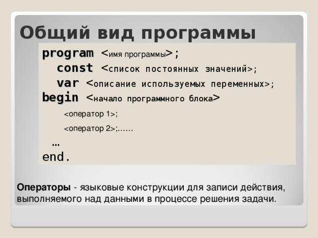 Общий вид программы program ;  const ;  var ; begin    ;  ;……  … end. Операторы - языковые конструкции для записи действия, выполняемого над данными в процессе решения задачи.