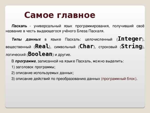 Самое главное Паскаль - универсальный язык программирования, получивший своё название в честь выдающегося учёного Блеза Паскаля. Типы данных в языке Паскаль: целочисленный ( Integer ), вещественный ( Real ), символьный ( Char ), строковый ( String ), логический ( Boolean ) и другие. В программе , записанной на языке Паскаль, можно выделить: 1) заголовок программы; 2) описание используемых данных; 3) описание действий по преобразованию данных (программный блок).