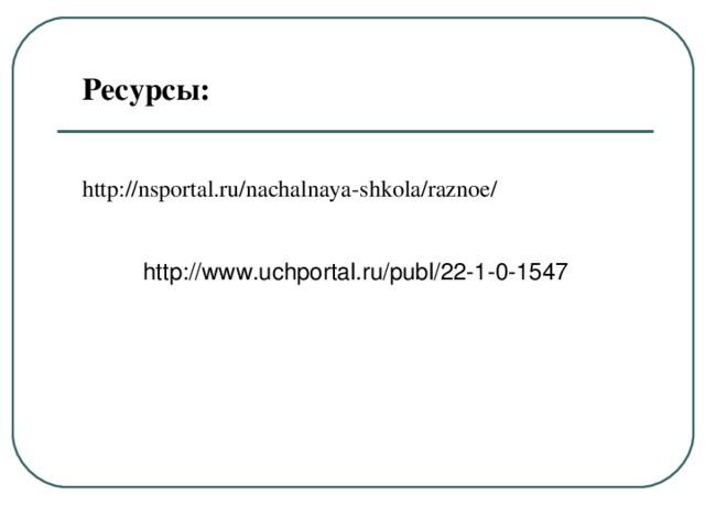 Ресурсы: http://nsportal.ru/nachalnaya-shkola/raznoe/ http://www.uchportal.ru/publ/22-1-0-1547