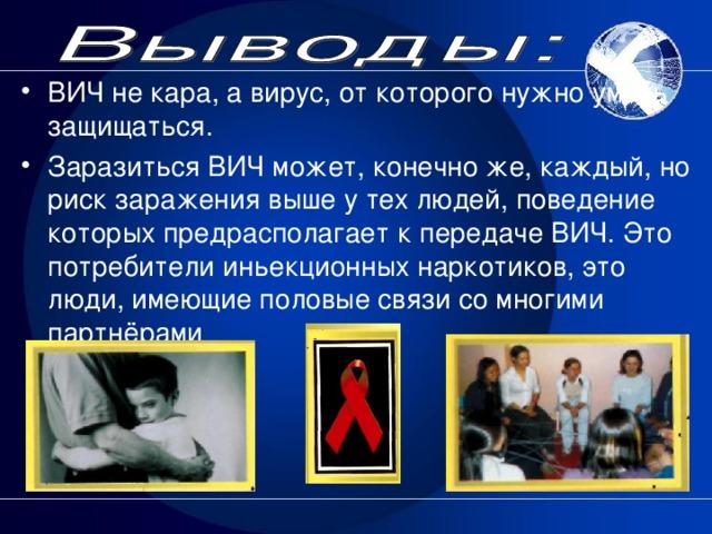 ВИЧ не кара, а вирус, от которого нужно уметь защищаться. Заразиться ВИЧ может, конечно же, каждый, но риск заражения выше у тех людей, поведение которых предрасполагает к передаче ВИЧ. Это потребители иньекционных наркотиков, это люди, имеющие половые связи со многими партнёрами