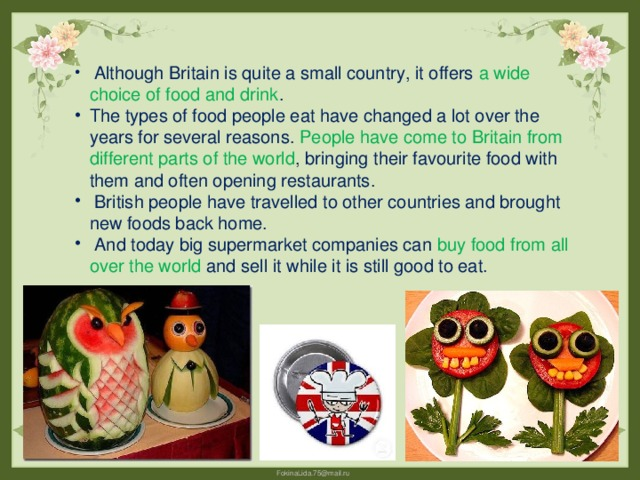 Although Britain is quite a small country, it offers a wide choice of food and drink . The types of food people eat have changed a lot over the years for several reasons. People have come to Britain from different parts of the world , bringing their favourite food with them and often opening restaurants.  British people have travelled to other countries and brought new foods back home.  And today big supermarket companies can buy food from all over the world and sell it while it is still good to eat.