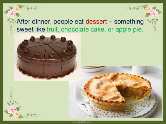 After dinner, people eat dessert – something sweet like fruit, chocolate cake, or apple pie .