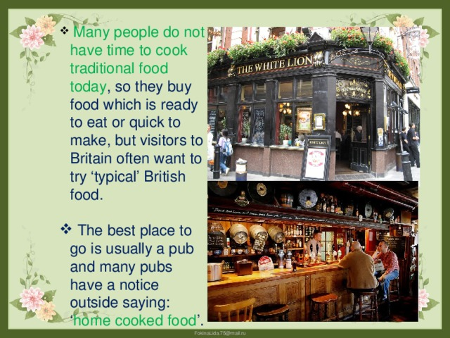 Many people do not have time to cook traditional food today , so they buy food which is ready to eat or quick to make, but visitors to Britain often want to try 'typical' British food.  The best place to go is usually a pub and many pubs have a notice outside saying: ' home cooked food '.