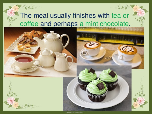 The meal usually finishes with tea or coffee and perhaps a mint chocolate .