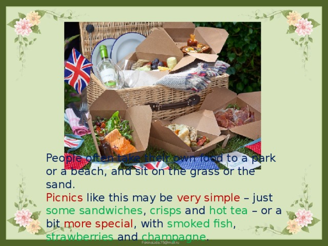 People often take their own food to a park or a beach, and sit on the grass or the sand.  Picnics like this may be very simple – just some sandwiches , crisps and hot tea – or a bit more special , with smoked fish , strawberries and champagne .