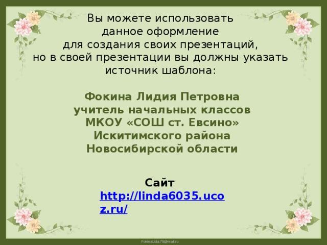 Вы можете использовать данное оформление для создания своих презентаций, но в своей презентации вы должны указать источник шаблона: Фокина Лидия Петровна учитель начальных классов МКОУ «СОШ ст. Евсино» Искитимского района Новосибирской области Сайт http://linda6035.ucoz.ru/