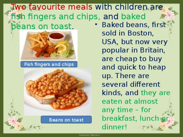 Two favourite meals with children are fish fingers and chips, and baked beans on toast . Baked beans, first sold in Boston, USA, but now very popular in Britain, are cheap to buy and quick to heap up. There are several different kinds, and they are eaten at almost any time – for breakfast, lunch or dinner! Fish fingers and chips Beans on toast