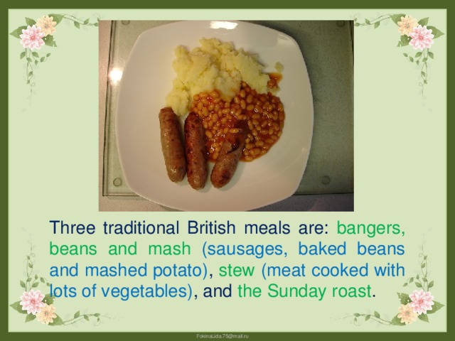 Three traditional British meals are: bangers, beans and mash (sausages, baked beans and mashed potato) , stew  (meat cooked with lots of vegetables) , and the Sunday roast .