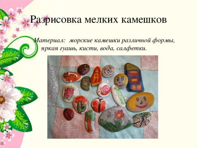 Разрисовка мелких камешков Материал: морские камешки различной формы, яркая гуашь, кисти, вода, салфетки.