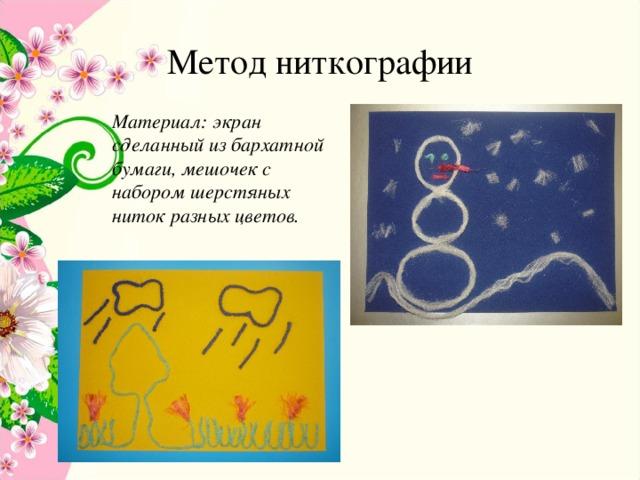 Метод ниткографии Материал: экран сделанный из бархатной бумаги, мешочек с набором шерстяных ниток разных цветов.