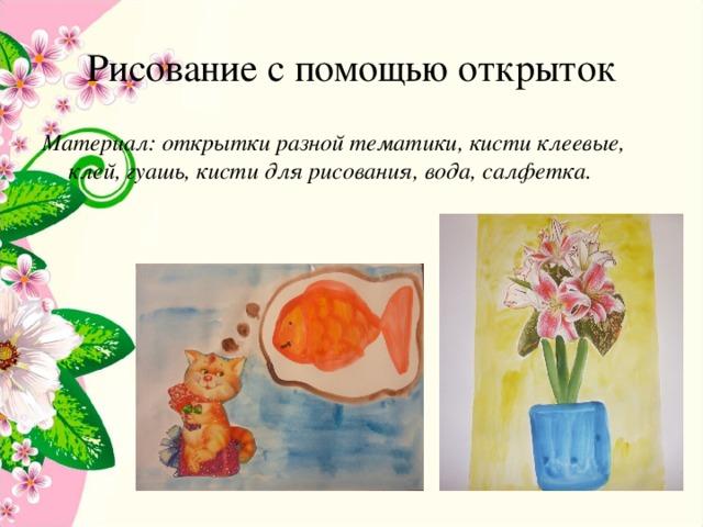 Рисование с помощью открыток Материал: открытки разной тематики, кисти клеевые, клей, гуашь, кисти для рисования, вода, салфетка.