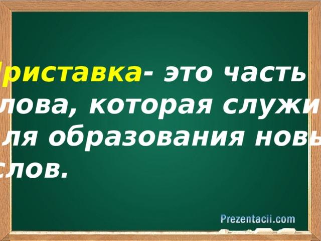 Приставка - это часть слова, которая служит для образования новых  слов.