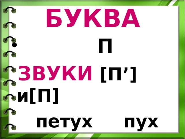 БУКВА  П  ЗВУКИ [ П' ] и [ П ]  петух пух