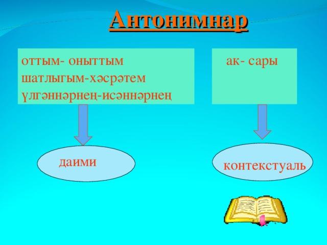 Антонимнар оттым- оныттым шатлыгым-хәсрәтем үлгәннәрнең-исәннәрнең  ак- сары даими контекстуаль