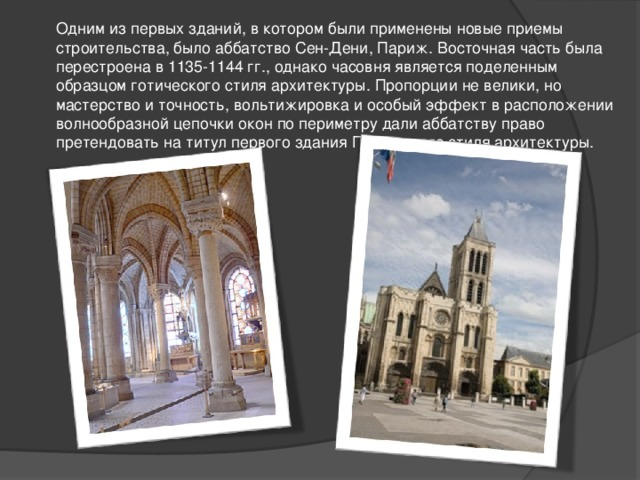 Одним из первых зданий, в котором были применены новые приемы строительства, было аббатство Сен-Дени, Париж. Восточная часть была перестроена в 1135-1144 гг., однако часовня является поделенным образцом готического стиля архитектуры. Пропорции не велики, но мастерство и точность, вольтижировка и особый эффект в расположении волнообразной цепочки окон по периметру дали аббатству право претендовать на титул первого здания Готического стиля архитектуры.