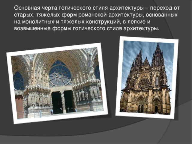 Основная черта готического стиля архитектуры – переход от старых, тяжелых форм романской архитектуры, основанных на монолитных и тяжелых конструкций, в легкие и возвышенные формы готического стиля архитектуры.