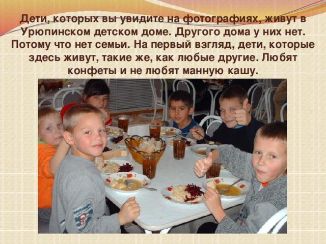 Дети, которых вы увидите на фотографиях, живут в Урюпинском детском доме. Другого дома у них нет. Потому что нет семьи. На первый взгляд, дети, которые здесь живут, такие же, как любые другие. Любят конфеты и не любят манную кашу.