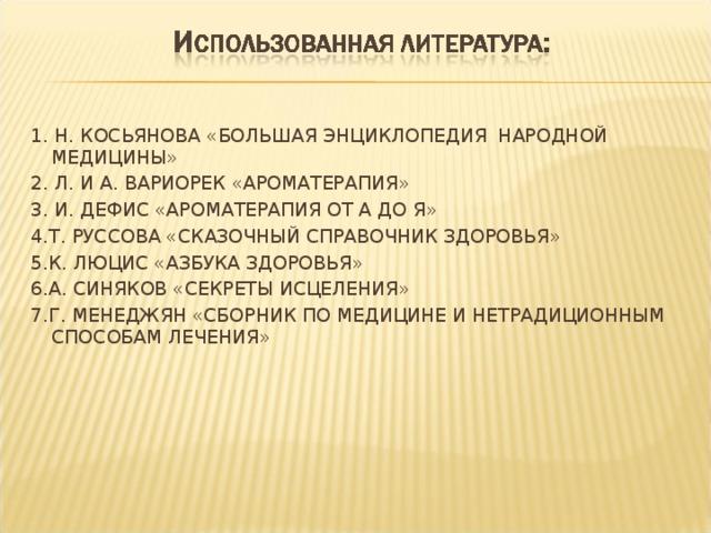 1. Н. КОСЬЯНОВА «БОЛЬШАЯ ЭНЦИКЛОПЕДИЯ НАРОДНОЙ МЕДИЦИНЫ» 2. Л. И А. ВАРИОРЕК «АРОМАТЕРАПИЯ» 3. И. ДЕФИС «АРОМАТЕРАПИЯ ОТ А ДО Я» 4.Т. РУССОВА «СКАЗОЧНЫЙ СПРАВОЧНИК ЗДОРОВЬЯ» 5.К. ЛЮЦИС «АЗБУКА ЗДОРОВЬЯ» 6.А. СИНЯКОВ «СЕКРЕТЫ ИСЦЕЛЕНИЯ» 7.Г. МЕНЕДЖЯН «СБОРНИК ПО МЕДИЦИНЕ И НЕТРАДИЦИОННЫМ СПОСОБАМ ЛЕЧЕНИЯ»