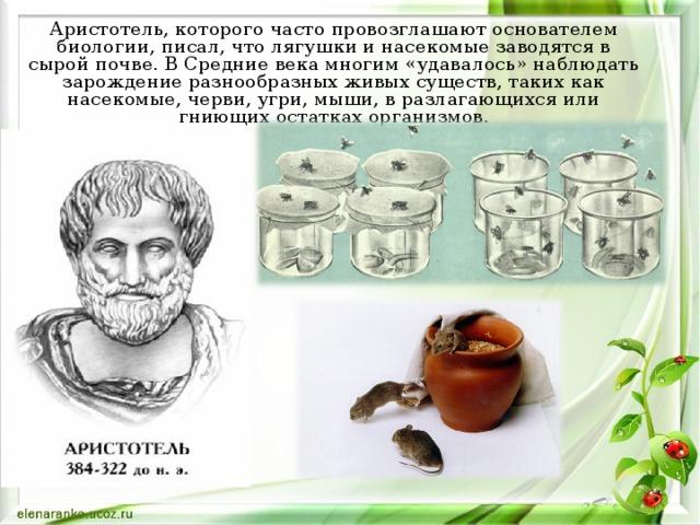 Аристотель, которого часто провозглашают основателем биологии, писал, что лягушки и насекомые заводятся в сырой почве. В Средние века многим «удавалось» наблюдать зарождение разнообразных живых существ, таких как насекомые, черви, угри, мыши, в разлагающихся или гниющих остатках организмов.